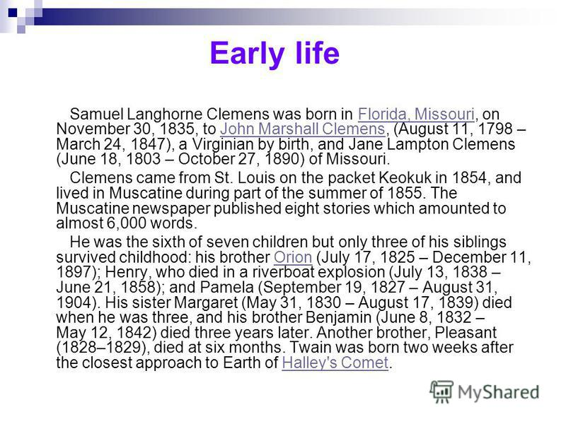 Early life Samuel Langhorne Clemens was born in Florida, Missouri, on November 30, 1835, to John Marshall Clemens, (August 11, 1798 – March 24, 1847), a Virginian by birth, and Jane Lampton Clemens (June 18, 1803 – October 27, 1890) of Missouri.Flori