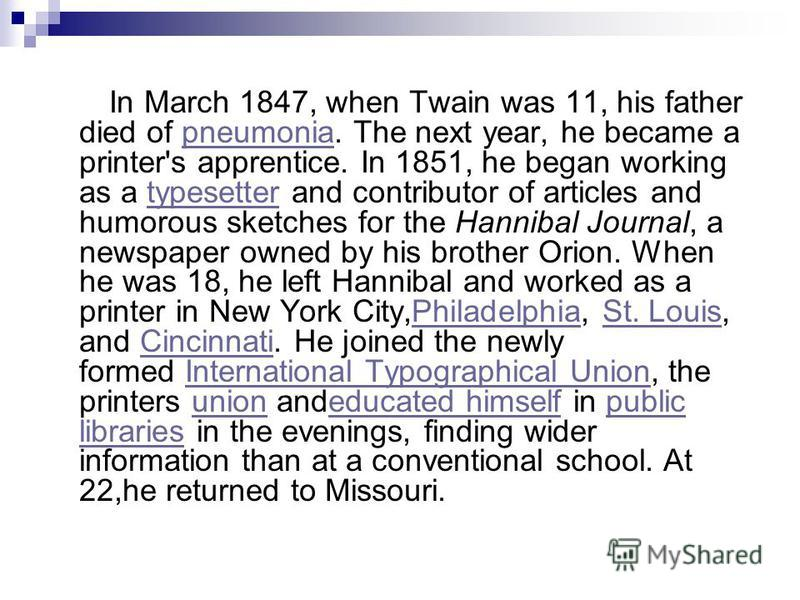 In March 1847, when Twain was 11, his father died of pneumonia. The next year, he became a printer's apprentice. In 1851, he began working as a typesetter and contributor of articles and humorous sketches for the Hannibal Journal, a newspaper owned b