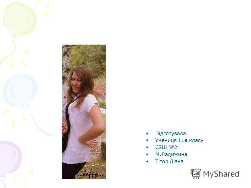Підготувала: Учениця 11а класу СЗШ 2 М.Ладижина Тітор Діана