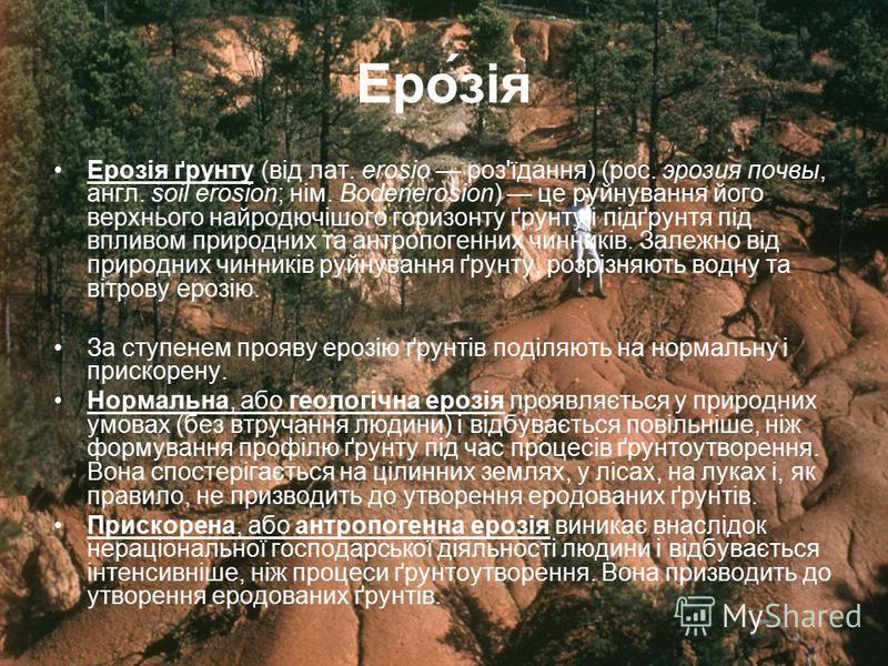 Еро́зія Ерозія ґрунту (від лат. erosio роз'їдання) (рос. эрозия почвы, англ. soil erosion; нім. Bodenerosion) це руйнування його верхнього найродючішого горизонту ґрунту і підґрунтя під впливом природних та антропогенних чинників. Залежно від природн
