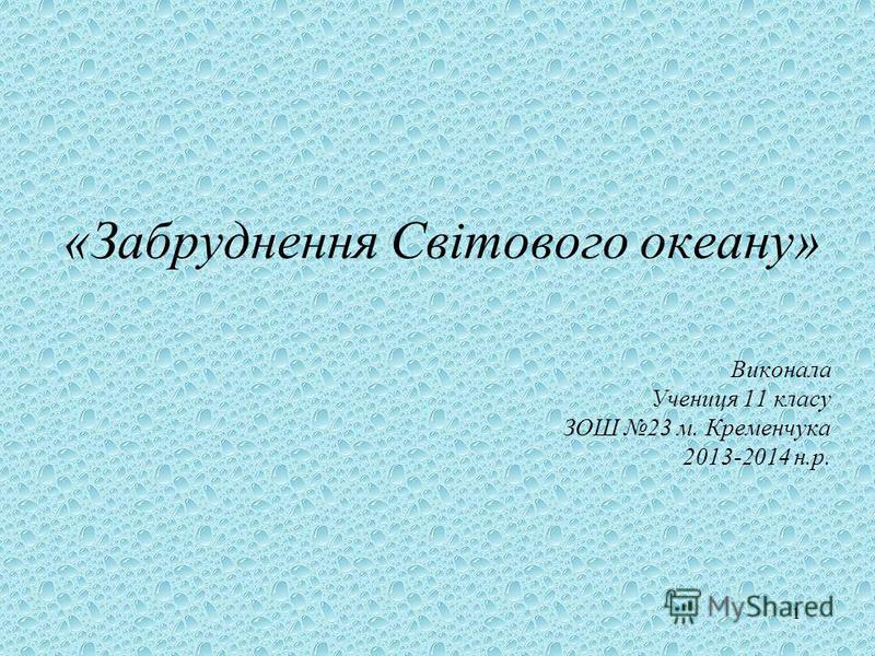 1 «Забруднення Світового океану» Виконала Учениця 11 класу ЗОШ 23 м. Кременчука 2013-2014 н.р.