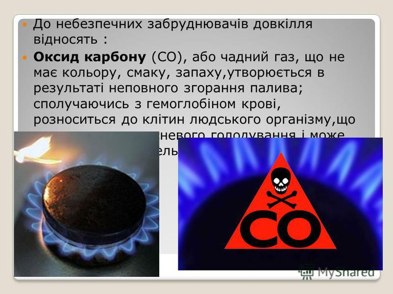 До небезпечних забруднювачів довкілля відносять : Оксид карбону (СО), або чадний газ, що не має кольору, смаку, запаху,утворюється в результаті неповного згорання палива; сполучаючись з гемоглобіном крові, розноситься до клітин людського організму,що