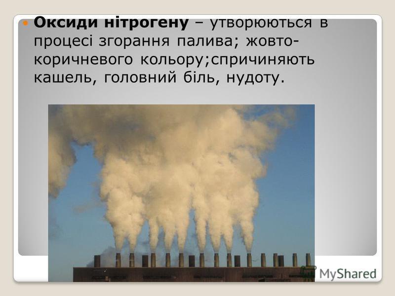Оксиди нітрогену – утворюються в процесі згорання палива; жовто- коричневого кольору;спричиняють кашель, головний біль, нудоту.