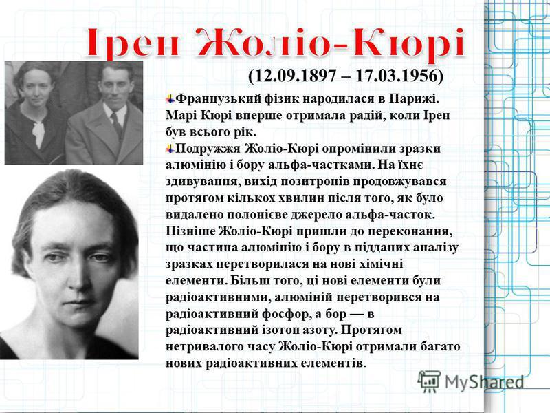 (12.09.1897 – 17.03.1956) Французький фізик народилася в Парижі. Марі Кюрі вперше отримала радій, коли Ірен був всього рік. Подружжя Жоліо-Кюрі опромінили зразки алюмінію і бору альфа-частками. На їхнє здивування, вихід позитронів продовжувався протя