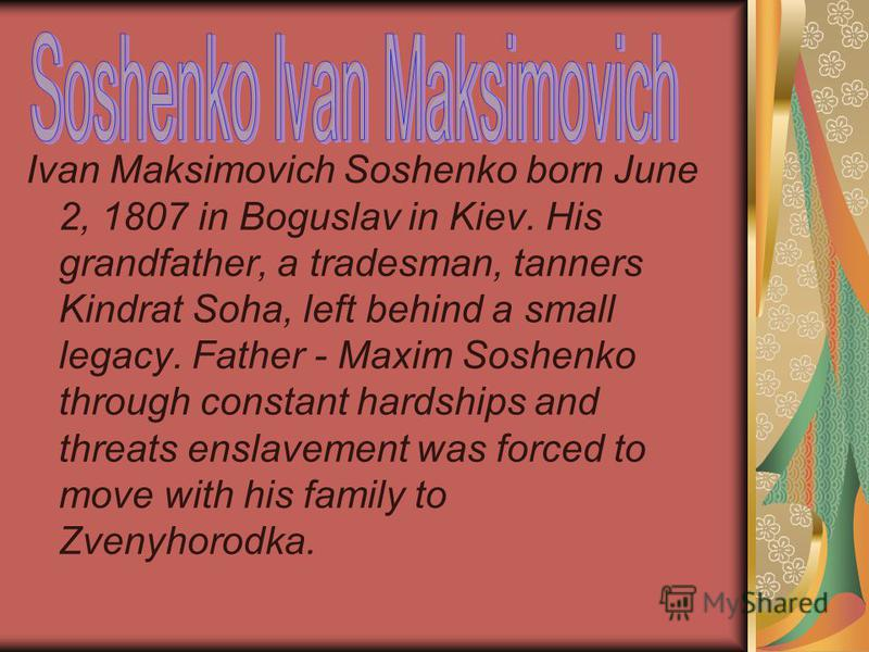 Ivan Maksimovich Soshenko born June 2, 1807 in Boguslav in Kiev. His grandfather, a tradesman, tanners Kindrat Soha, left behind a small legacy. Father - Maxim Soshenko through constant hardships and threats enslavement was forced to move with his fa