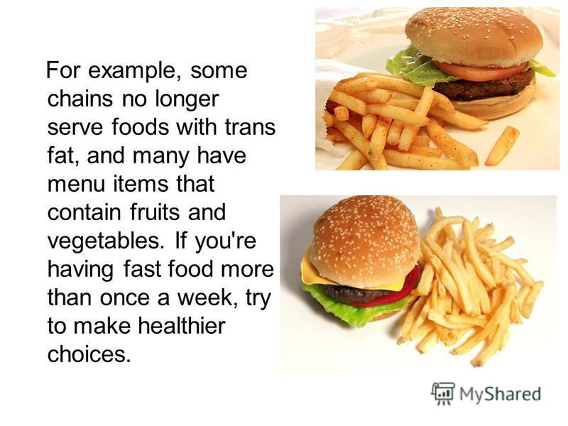 For example, some chains no longer serve foods with trans fat, and many have menu items that contain fruits and vegetables. If you're having fast food more than once a week, try to make healthier choices.