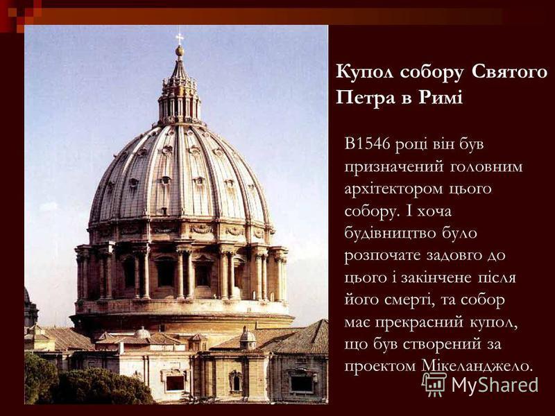 Купол собору Святого Петра в Римі В1546 році він був призначений головним архітектором цього собору. І хоча будівництво було розпочате задовго до цього і закінчене після його смерті, та собор має прекрасний купол, що був створений за проектом Мікелан