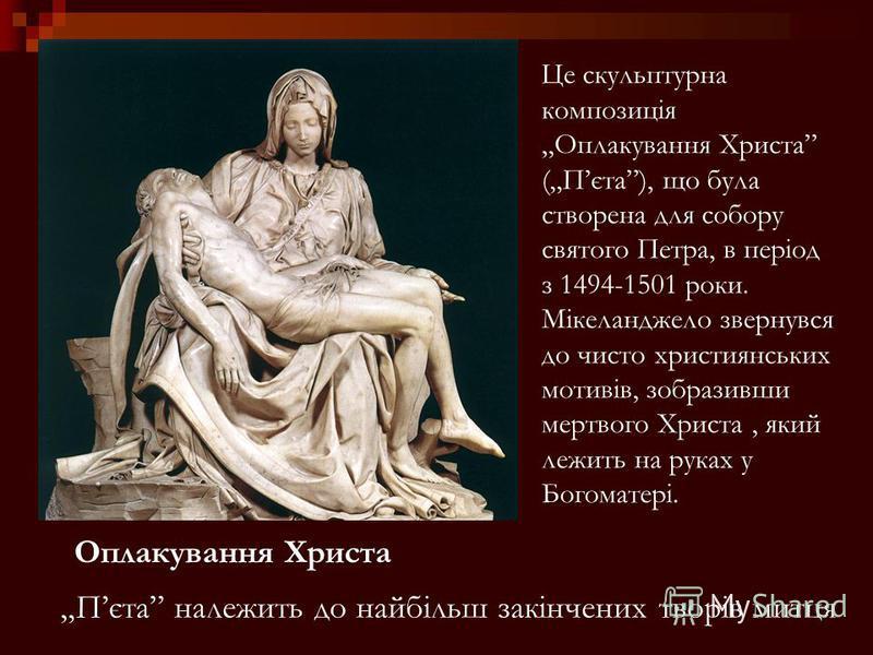 Оплакування Христа Пєта належить до найбільш закінчених творів митця Це скульптурна композиція Оплакування Христа (Пєта), що була створена для собору святого Петра, в період з 1494-1501 роки. Мікеланджело звернувся до чисто християнських мотивів, зоб