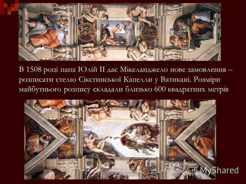 В 1508 році папа Юлій ІІ дає Мікеланджело нове замовлення – розписати стелю Сікстинської Капелли у Ватикані. Розміри майбутнього розпису складали близько 600 квадратних метрів