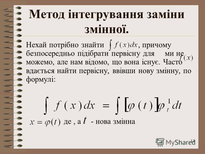 13 Метод інтегрування заміни змінної. Нехай потрібно знайти, причому безпосередньо підібрати первісну для ми не можемо, але нам відомо, що вона існує. Часто вдається найти первісну, ввівши нову змінну, по формулі: де, а - нова змінна
