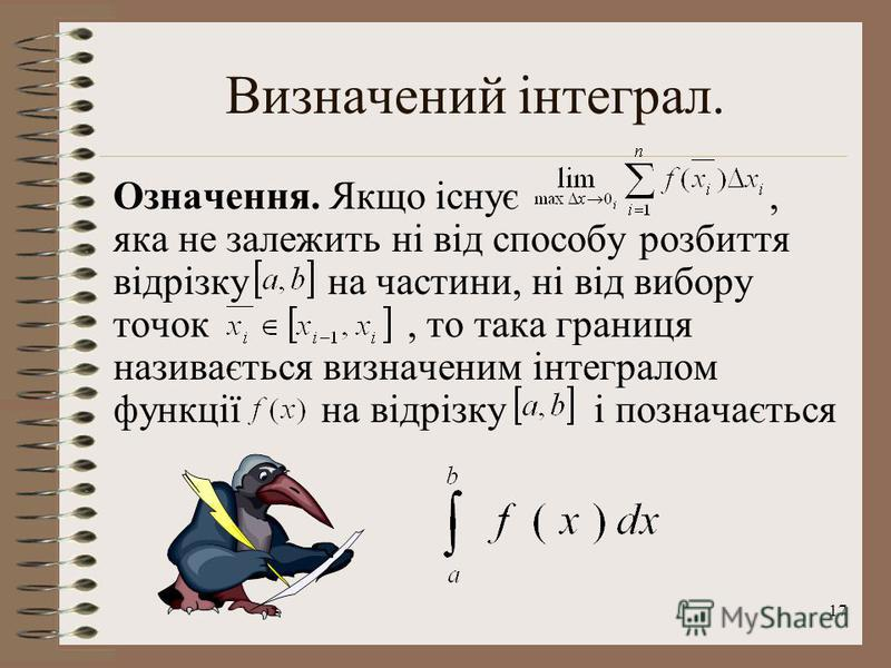 17 Визначений інтеграл. Означення. Якщо існує, яка не залежить ні від способу розбиття відрізку на частини, ні від вибору точок, то така границя називається визначеним інтегралом функції на відрізку і позначається