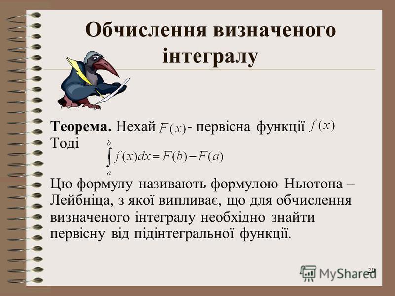 20 Обчислення визначеного інтегралу Теорема. Нехай - первісна функції Тоді Цю формулу називають формулою Ньютона – Лейбніца, з якої випливає, що для обчислення визначеного інтегралу необхідно знайти первісну від підінтегральної функції.