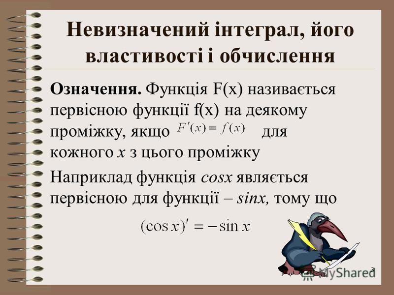 3 Невизначений інтеграл, його властивості і обчислення Означення. Функція F(x) називається первісною функції f(x) на деякому проміжку, якщо для кожного х з цього проміжку Наприклад функція cosx являється первісною для функції – sinx, тому що