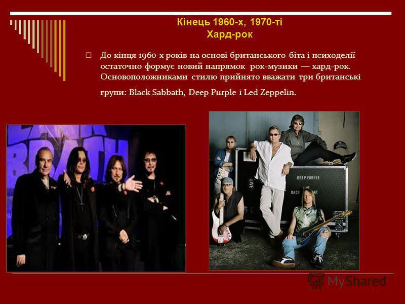 Кінець 1960-х, 1970-ті Хард-рок До кінця 1960-х років на основі британського біта і психоделії остаточно формує новий напрямок рок-музики хард-рок. Основоположниками стилю прийнято вважати три британські групи: Black Sabbath, Deep Purple і Led Zeppel