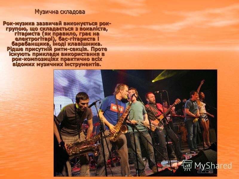 Музична складова Рок-музика зазвичай виконується рок- групою, що складається з вокаліста, гітариста (як правило, грає на електрогітарі), бас-гітариста і барабанщика, іноді клавішника. Рідше присутній ритм-секція. Проте існують приклади використання в