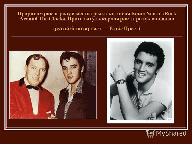 Проривом рок-н-ролу в мейнстрім стала пісня Білла Хейлі «Rock Around The Clock». Проте титул «короля рок-н-ролу» завоював другий білий артист Елвіс Преслі.