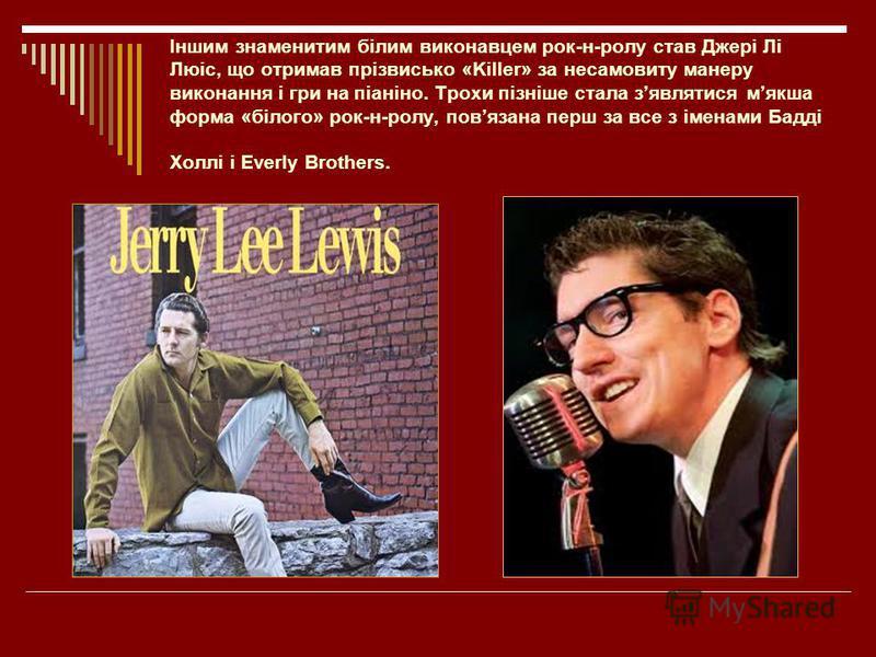 Іншим знаменитим білим виконавцем рок-н-ролу став Джері Лі Люіс, що отримав прізвисько «Killer» за несамовиту манеру виконання і гри на піаніно. Трохи пізніше стала зявлятися мякша форма «білого» рок-н-ролу, повязана перш за все з іменами Бадді Холлі