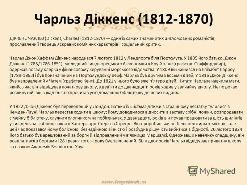 Чарльз Діккенс (1812-1870) ДІККЕНС ЧАРЛЬЗ (Dickens, Charles) (1812-1870) один із самих знаменитих англомовних романістів, прославлений творець яскравих комічних характерів і соціальний критик. Чарльз Джон Хаффам Діккенс народився 7 лютого 1812 у Ленд
