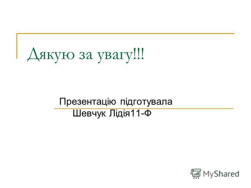 Дякую за увагу!!! Презентацію підготувала Шевчук Лідія11-Ф