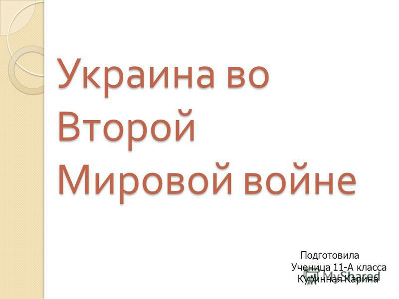 Украина во Второй Мировой войне Подготовила Ученица 11-А класса Куринная Карина