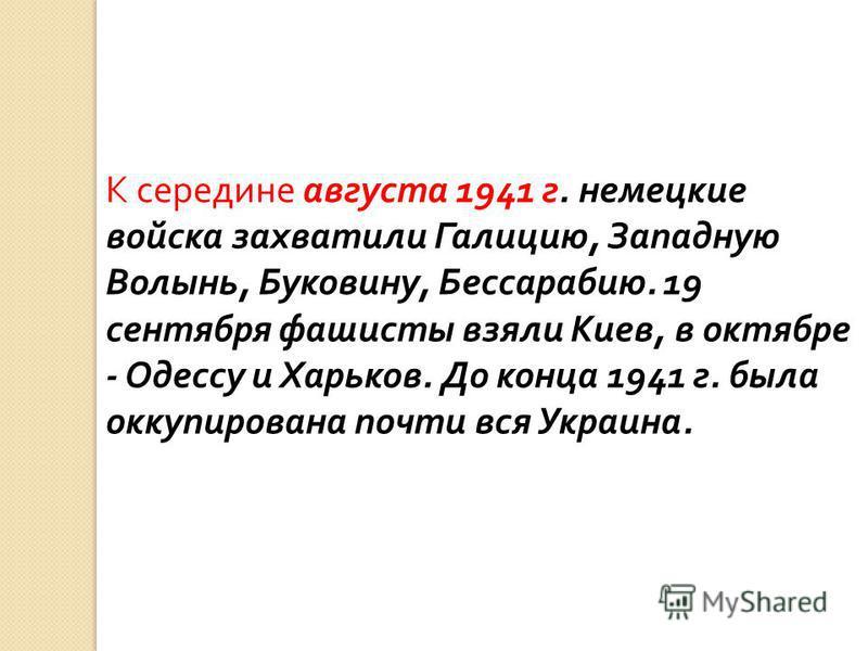 К середине августа 1941 г. немецкие войска захватили Галицию, Западную Волынь, Буковину, Бессарабию. 19 сентября фашисты взяли Киев, в октябре - Одессу и Харьков. До конца 1941 г. была оккупирована почти вся Украина.