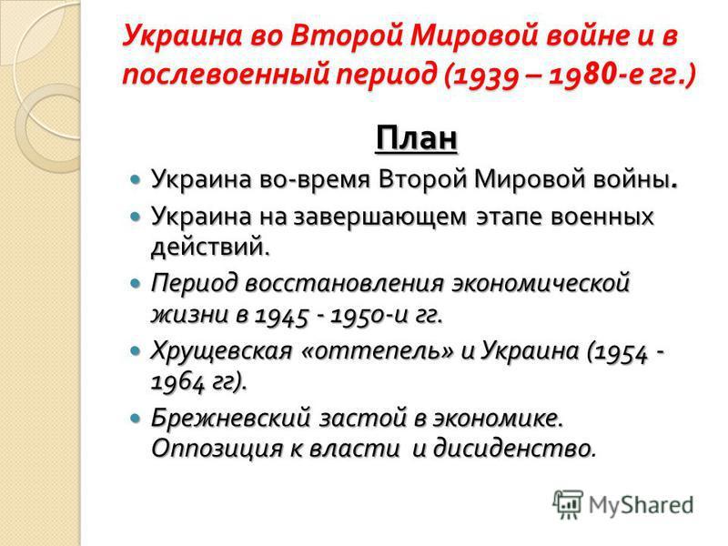 Украина во Второй Мировой войне и в послевоенный период (1939 – 1980- е гг.) План Украина во - время Второй Мировой войны. Украина во - время Второй Мировой войны. Украина на завершающем этапе военных действий. Украина на завершающем этапе военных де