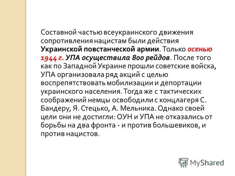 Составной частью всеукраинского движения сопротивления нацистам были действия Украинской повстанческой армии. Только осенью 1944 г. УПА осуществила 800 рейдов. После того как по Западной Украине прошли советские войска, УПА организовала ряд акций с ц