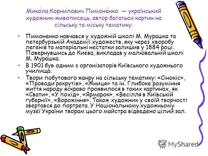 Микола Корнилович Пимоненко український художник-живописець, автор багатьох картин на сільську та міську тематику. Пимоненко навчався у художній школі М. Мурашка та петербурзькій Академії художеств, яку через хворобу легенів та матеріальні нестатки з