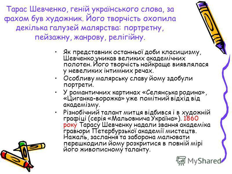 Тарас Шевченко, геній українського слова, за фахом був художник. Його творчість охопила декілька галузей малярства: портретну, пейзажну, жанрову, релігійну. Як представник останньої доби класицизму, Шевченко уникав великих академічних полотен. Його т