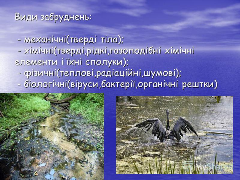 Види забруднень: - механічні(тверді тіла); - хімічні(тверді,рідкі,газоподібні хімічні елементи і їхні сполуки); - фізичні(теплові,радіаційні,шумові); - біологічні(віруси,бактерії,органічні рештки)