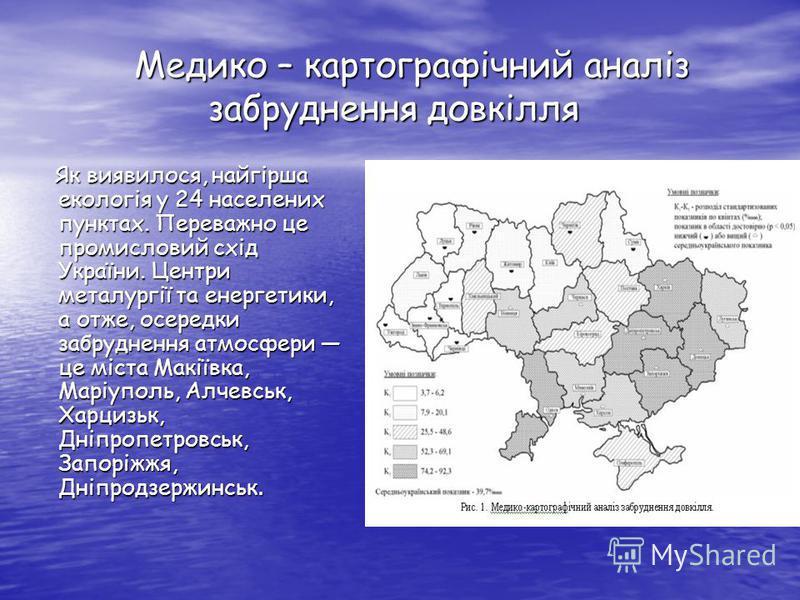 Медико – картографічний аналіз забруднення довкілля Медико – картографічний аналіз забруднення довкілля Як виявилося, найгірша екологія у 24 населених пунктах. Переважно це промисловий схід України. Центри металургії та енергетики, а отже, осередки з