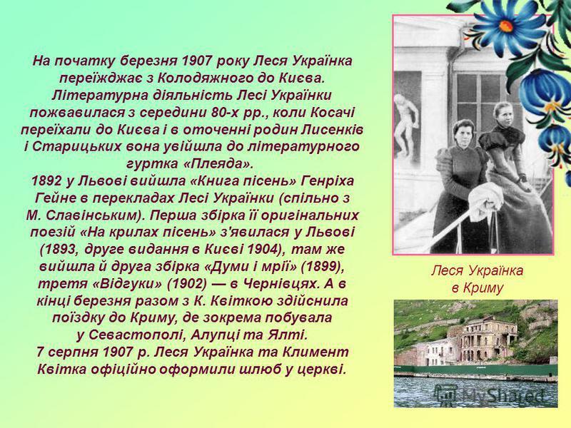 На початку березня 1907 року Леся Українка переїжджає з Колодяжного до Києва. Літературна діяльність Лесі Українки пожвавилася з середини 80-х pp., коли Косачі переїхали до Києва і в оточенні родин Лисенків і Старицьких вона увійшла до літературного