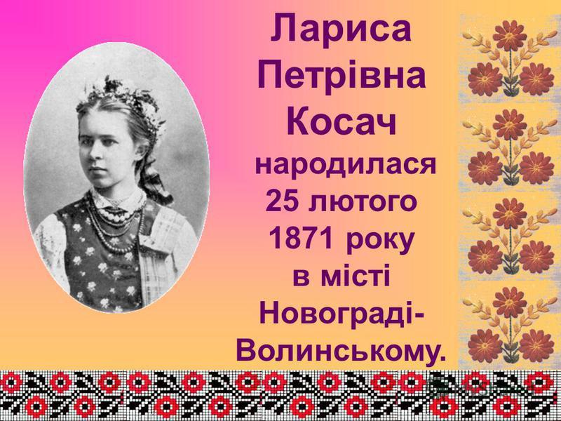 Лариса Петрівна Косач народилася 25 лютого 1871 року в місті Новограді- Волинському.