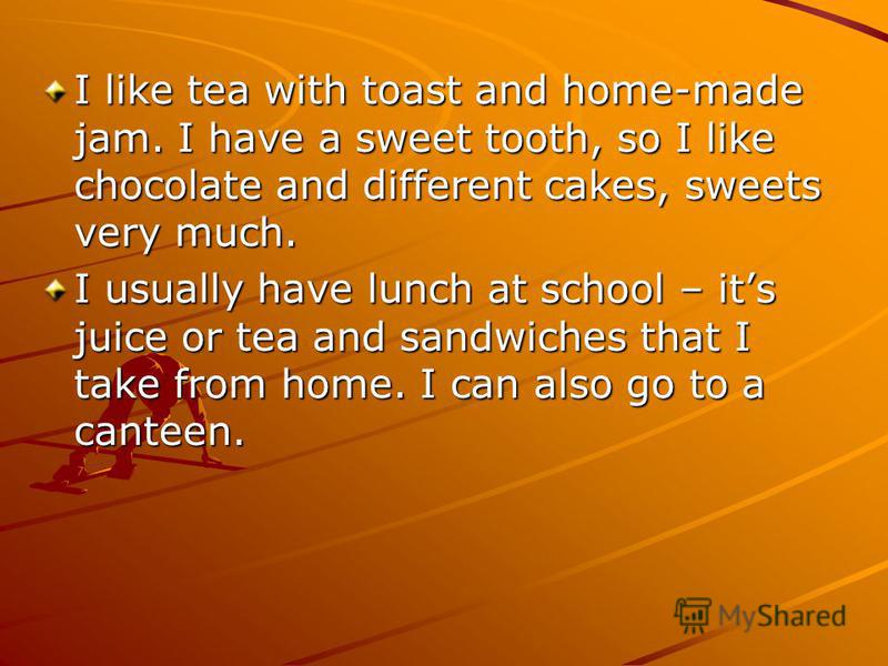 I like tea with toast and home-made jam. I have a sweet tooth, so I like chocolate and different cakes, sweets very much. I usually have lunch at school – its juice or tea and sandwiches that I take from home. I can also go to a canteen.