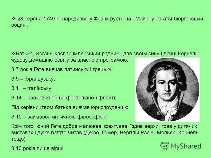28 серпня 1749 р. народився у Франкфурті- на –Майні у багатій бюргерській родині. Батько, Йоганн Каспар,імперський радник, дав своїм сину і дочці Корнелії чудову домашню освіту за власною програмою: З 7 років Гете вивчав латинську і грецьку; З 9 – фр