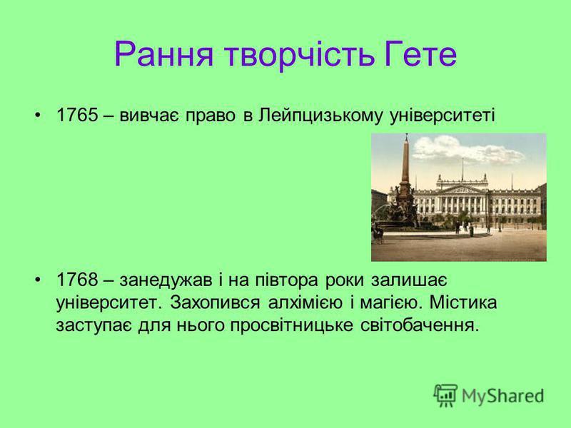 Рання творчість Гете 1765 – вивчає право в Лейпцизькому університеті 1768 – занедужав і на півтора роки залишає університет. Захопився алхімією і магією. Містика заступає для нього просвітницьке світобачення.