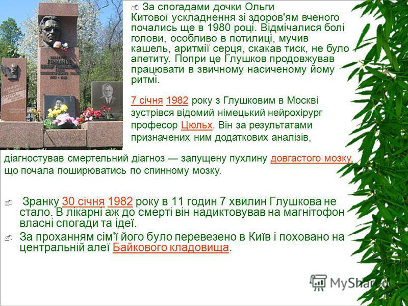 Зранку 30 січня 1982 року в 11 годин 7 хвилин Глушкова не стало. В лікарні аж до смерті він надиктовував на магнітофон власні спогади та ідеї.30 січня1982 За проханням сім'ї його було перевезено в Київ і поховано на центральній алеї Байкового кладови