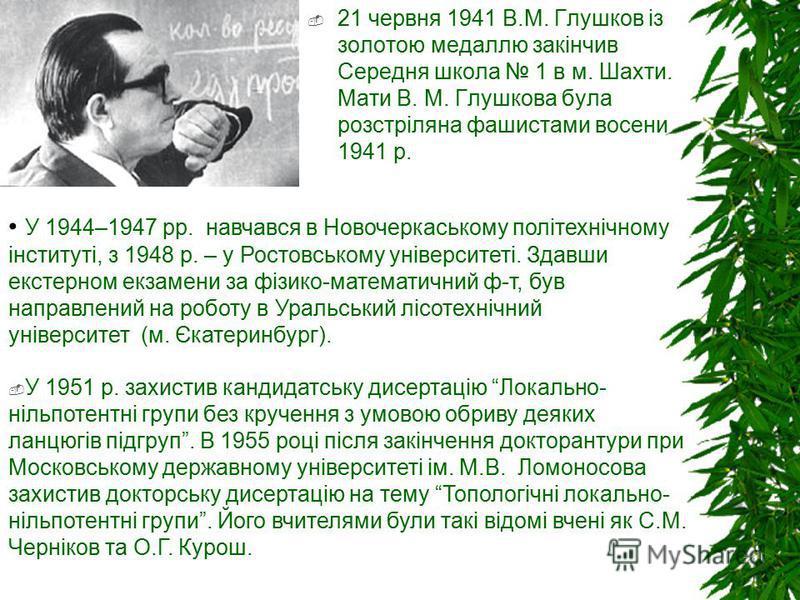 21 червня 1941 В.М. Глушков із золотою медаллю закінчив Середня школа 1 в м. Шахти. Мати В. М. Глушкова була розстріляна фашистами восени 1941 р. У 1951 р. захистив кандидатську дисертацію Локально- нільпотентні групи без кручення з умовою обриву дея
