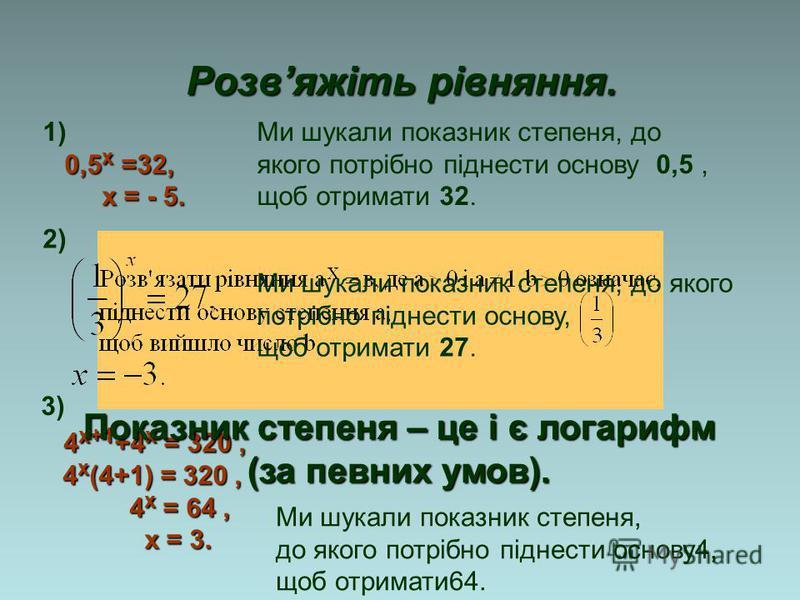 Розвяжіть рівняння. Ми шукали показник степеня, до якого потрібно піднести основу, щоб отримати 27. 1) 0,5 х =32, х = - 5. х = - 5. 2) 3) 4 х+1 +4 х = 320, 4 х (4+1) = 320, 4 х (4+1) = 320, 4 х = 64, 4 х = 64, х = 3. х = 3. Ми шукали показник степеня