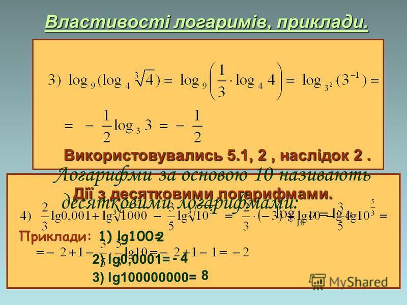 Властивості логаримів, приклади. Використовувались 5.1, 2, наслідок 2. Дії з десятковими логарифмами. Логарифми за основою 10 називають десятковими логарифмами: Приклади: 1) lg100= 2 2) lg0,0001= - 4 3) lg100000000= 8
