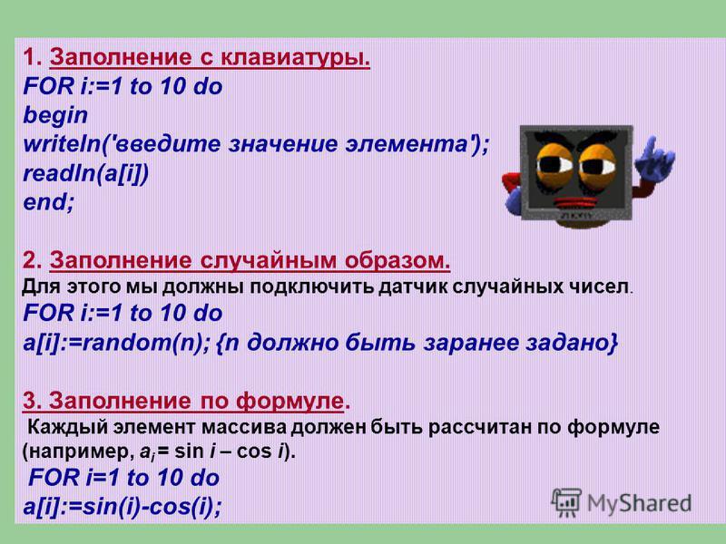 1. Заполнение с клавиатуры. FOR i:=1 to 10 do begin writeln('введите значение элемента'); readln(a[i]) end; 2. Заполнение случайным образом. Для этого мы должны подключить датчик случайных чисел. FOR i:=1 to 10 do a[i]:=random(n); {n должно быть зара