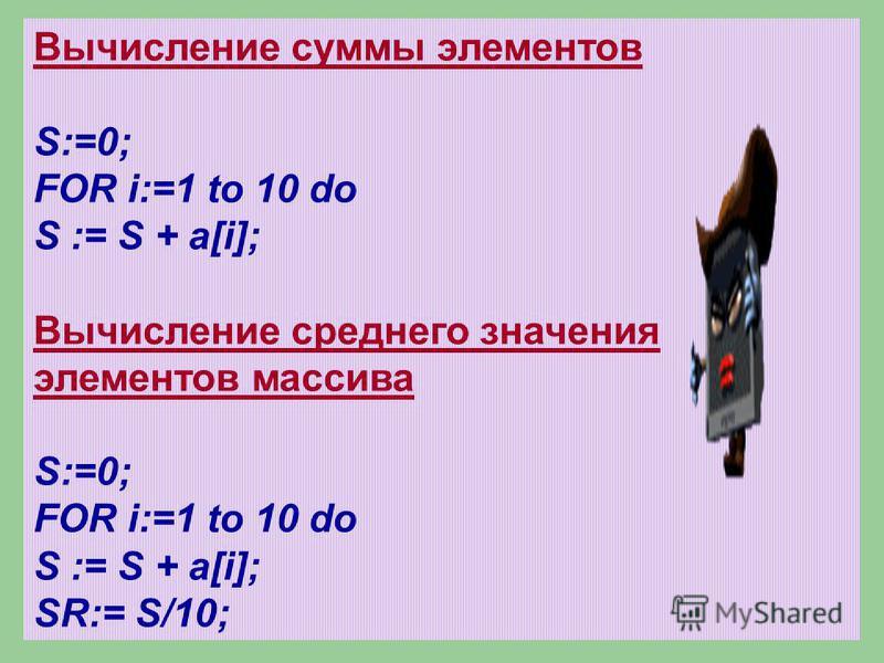 Вычисление суммы элементов S:=0; FOR i:=1 to 10 do S := S + a[i]; Вычисление среднего значения элементов массива S:=0; FOR i:=1 to 10 do S := S + a[i]; SR:= S/10;