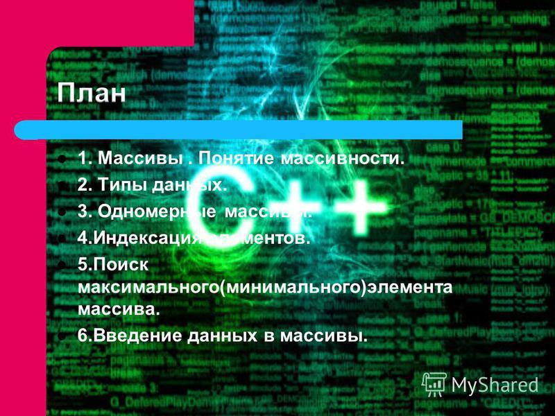 1. Массивы. Понятие массивности. 2. Типы данных. 3. Одномерные массивы. 4. Индексация элементов. 5. Поиск максимального(минимального)элемента массива. 6. Введение данных в массивы.