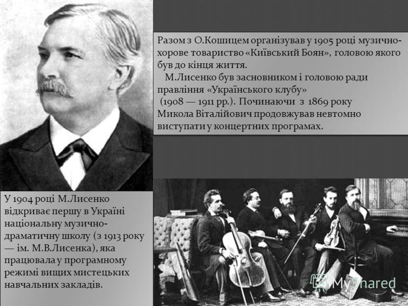 Разом з О.Кошицем організував у 1905 році музично- хорове товариство «Київський Боян», головою якого був до кінця життя. М.Лисенко був засновником і головою ради правління «Українського клубу» (1908 1911 рр.). Починаючи з 1869 року Микола Віталійович