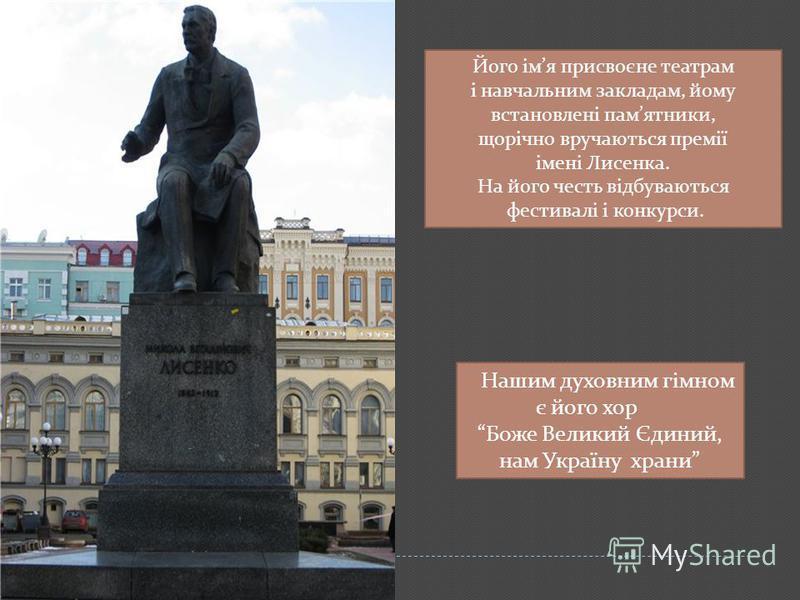 Його імя присвоєне театрам і навчальним закладам, йому встановлені памятники, щорічно вручаються премії імені Лисенка. На його честь відбуваються фестивалі і конкурси. Нашим духовним гімном є його хор Боже Великий Єдиний, нам Україну храни