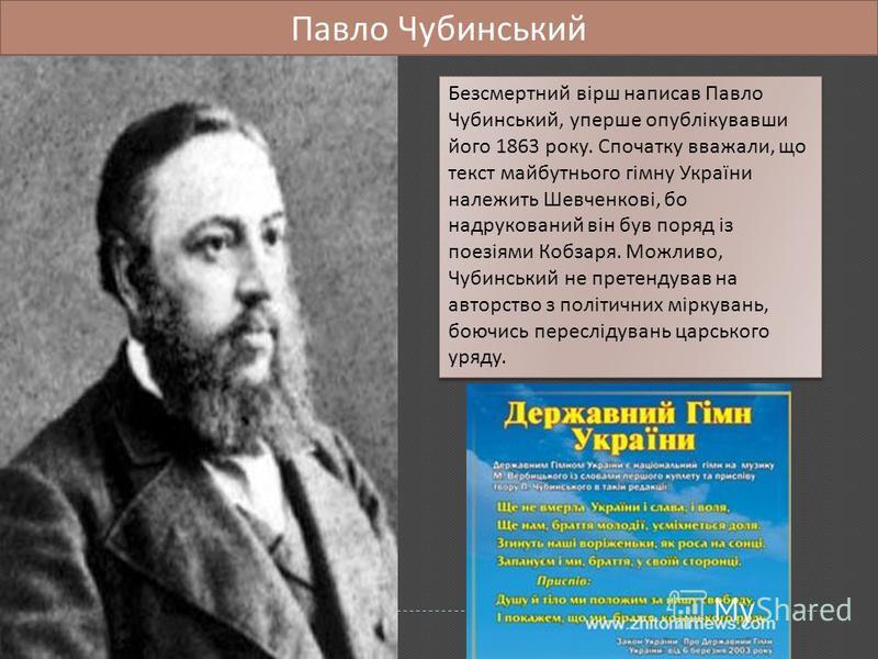 Безсмертний вірш написав Павло Чубинський, уперше опублікувавши його 1863 року. Спочатку вважали, що текст майбутнього гімну України належить Шевченкові, бо надрукований він був поряд із поезіями Кобзаря. Можливо, Чубинський не претендував на авторст