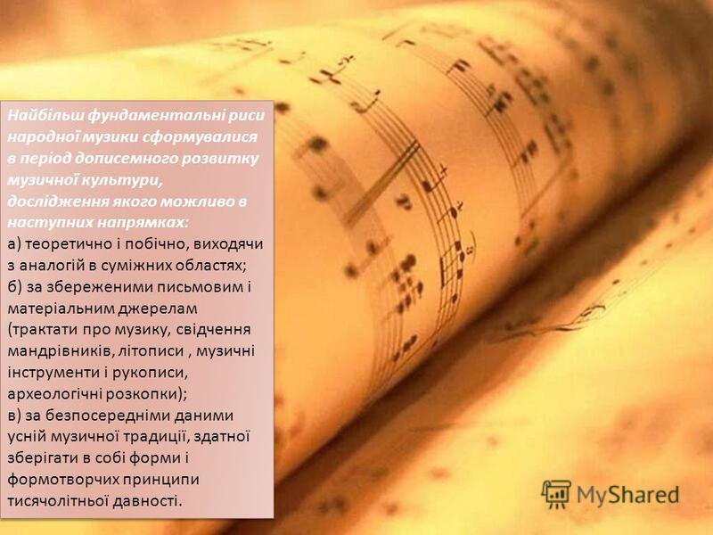 Найбільш фундаментальні риси народної музики сформувалися в період дописемного розвитку музичної культури, дослідження якого можливо в наступних напрямках : а ) теоретично і побічно, виходячи з аналогій в суміжних областях ; б ) за збереженими письмо