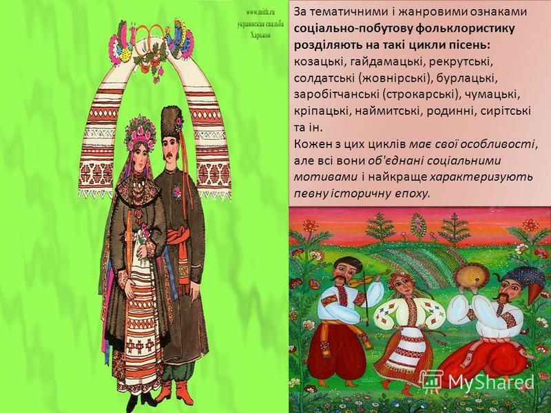 За тематичними і жанровими ознаками соціально - побутову фольклористику розділяють на такі цикли пісень : козацькі, гайдамацькі, рекрутські, солдатські ( жовнірські ), бурлацькі, заробітчанські ( строкарські ), чумацькі, кріпацькі, наймитські, родинн