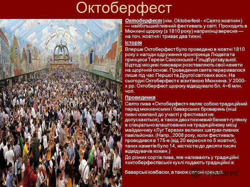 Октоберфест Октоберфест (нім. Oktoberfest - «Свято жовтня») найбільший пивний фестиваль у світі. Проходить в Мюнхені щороку (з 1810 року) наприкінці вересня на поч. жовтня і триває два тижні. Історія Вперше Октоберфест було проведено в жовтні 1810 ро
