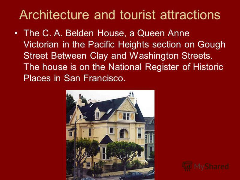 Architecture and tourist attractions The C. A. Belden House, a Queen Anne Victorian in the Pacific Heights section on Gough Street Between Clay and Washington Streets. The house is on the National Register of Historic Places in San Francisco.